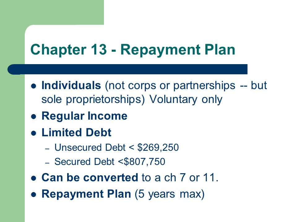 Chapter 13 - Repayment Plan Individuals (not corps or partnerships -- but sole proprietorships) Voluntary only Regular Income Limited Debt – Unsecured Debt < $269,250 – Secured Debt <$807,750 Can be converted to a ch 7 or 11.