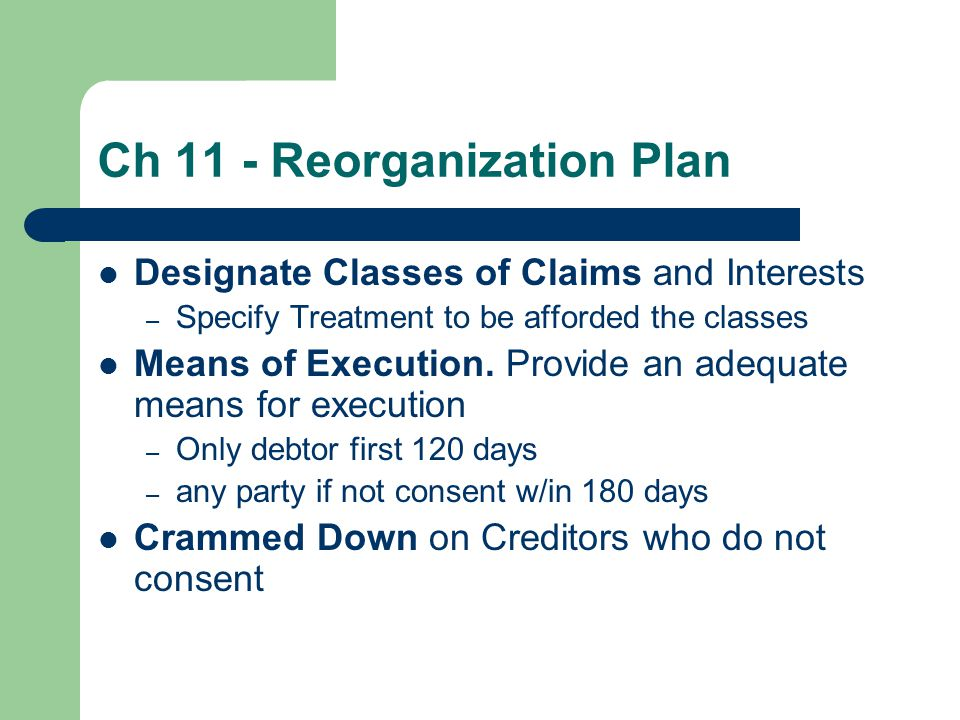 Ch 11 - Reorganization Plan Designate Classes of Claims and Interests – Specify Treatment to be afforded the classes Means of Execution.