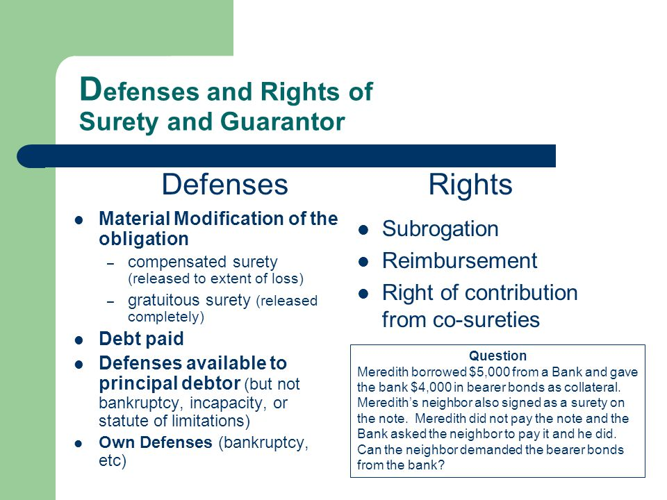 D efenses and Rights of Surety and Guarantor Material Modification of the obligation – compensated surety (released to extent of loss) – gratuitous surety (released completely) Debt paid Defenses available to principal debtor (but not bankruptcy, incapacity, or statute of limitations) Own Defenses (bankruptcy, etc) Subrogation Reimbursement Right of contribution from co-sureties DefensesRights Question Meredith borrowed $5,000 from a Bank and gave the bank $4,000 in bearer bonds as collateral.