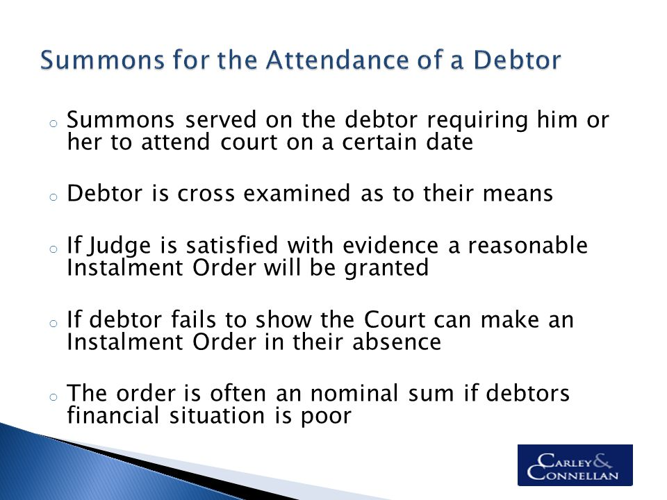 o Summons served on the debtor requiring him or her to attend court on a certain date o Debtor is cross examined as to their means o If Judge is satisfied with evidence a reasonable Instalment Order will be granted o If debtor fails to show the Court can make an Instalment Order in their absence o The order is often an nominal sum if debtors financial situation is poor