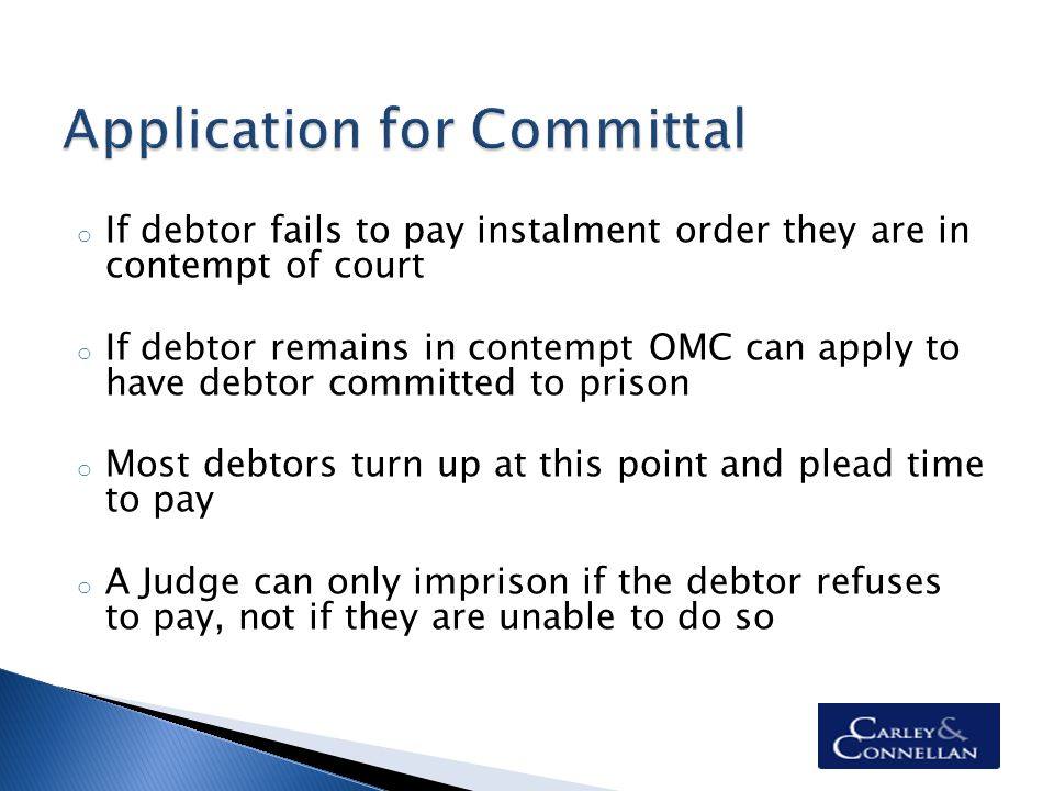 o If debtor fails to pay instalment order they are in contempt of court o If debtor remains in contempt OMC can apply to have debtor committed to prison o Most debtors turn up at this point and plead time to pay o A Judge can only imprison if the debtor refuses to pay, not if they are unable to do so