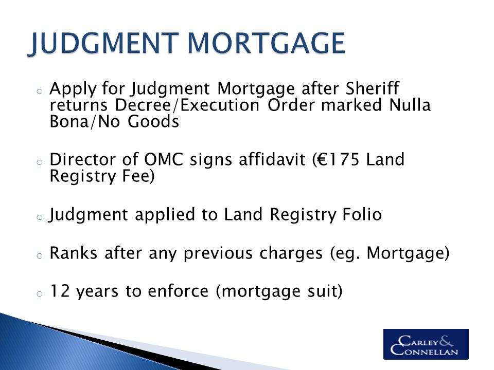 o Apply for Judgment Mortgage after Sheriff returns Decree/Execution Order marked Nulla Bona/No Goods o Director of OMC signs affidavit (€175 Land Registry Fee) o Judgment applied to Land Registry Folio o Ranks after any previous charges (eg.