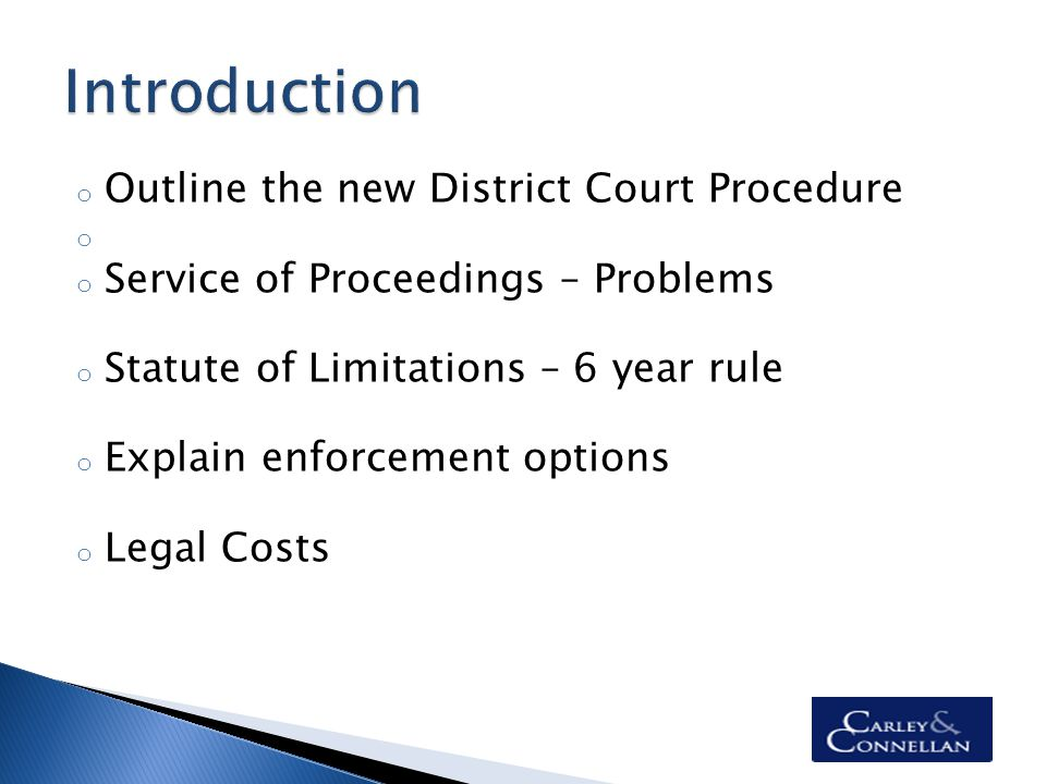 o Outline the new District Court Procedure o o Service of Proceedings – Problems o Statute of Limitations – 6 year rule o Explain enforcement options o Legal Costs