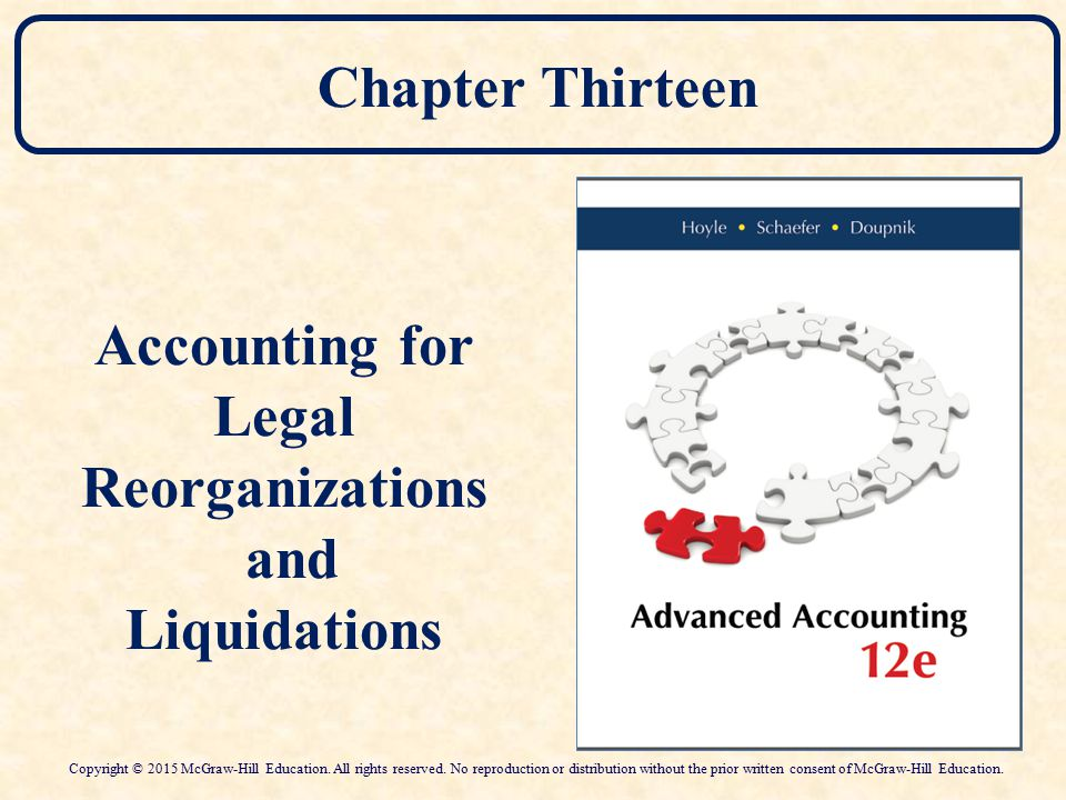 Chapter Thirteen Accounting for Legal Reorganizations and Liquidations Copyright © 2015 McGraw-Hill Education. All rights reserved. No reproduction or