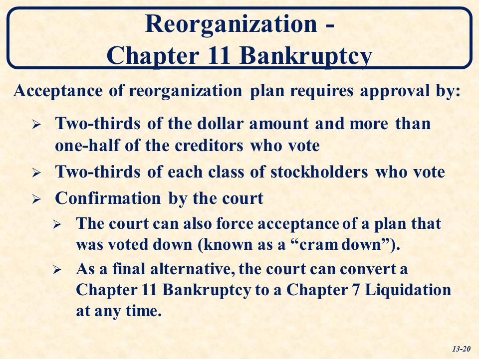 Reorganization - Chapter 11 Bankruptcy Acceptance of reorganization plan requires approval by:  Two-thirds of the dollar amount and more than one-hal