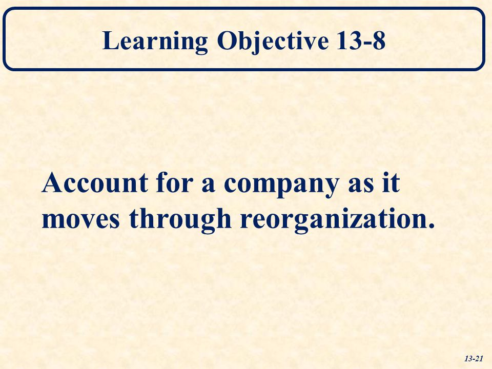 Learning Objective 13-8 Account for a company as it moves through reorganization. 13-21