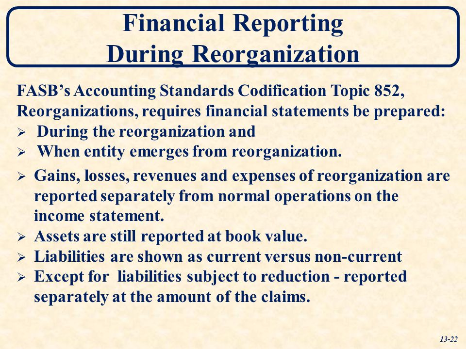 Financial Reporting During Reorganization FASB's Accounting Standards Codification Topic 852, Reorganizations, requires financial statements be prepar
