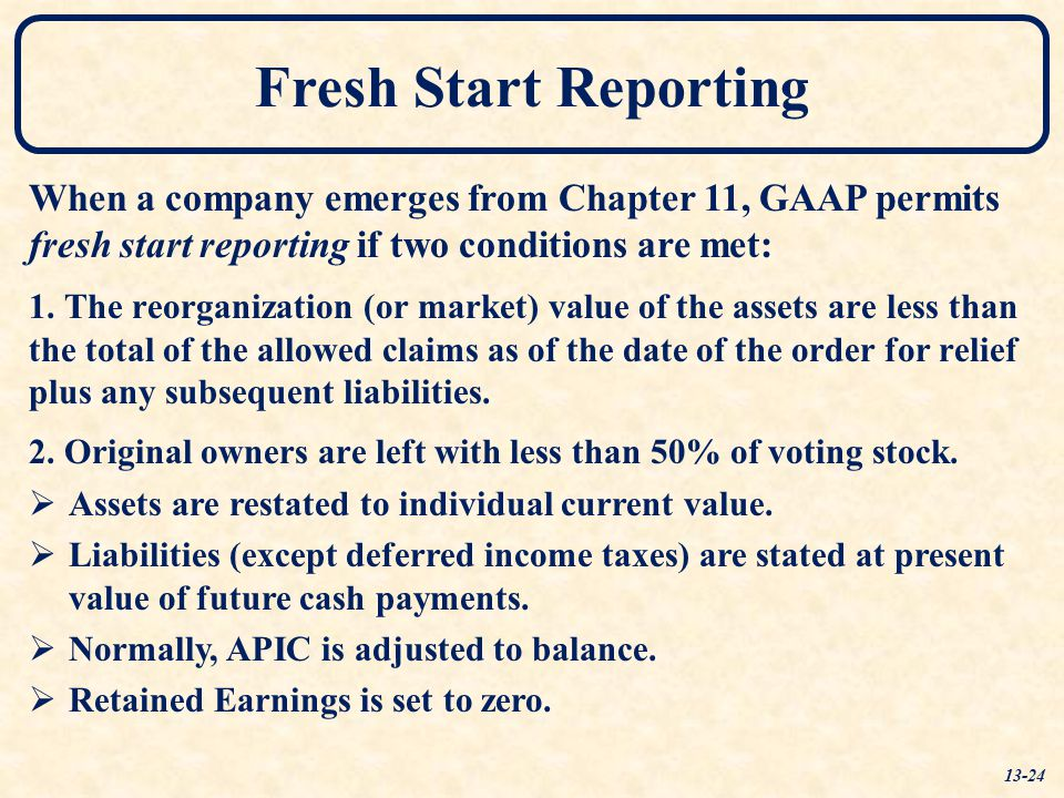 Fresh Start Reporting When a company emerges from Chapter 11, GAAP permits fresh start reporting if two conditions are met: 1. The reorganization (or