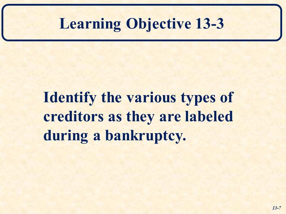 Learning Objective 13-3 Identify the various types of creditors as they are labeled during a bankruptcy. 13-7