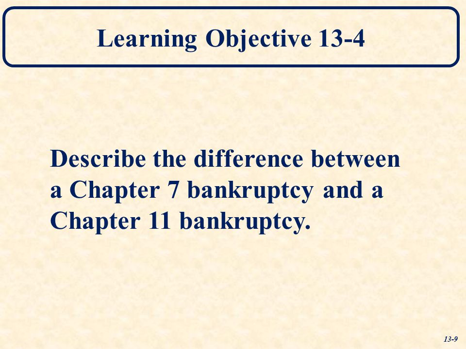Learning Objective 13-4 Describe the difference between a Chapter 7 bankruptcy and a Chapter 11 bankruptcy. 13-9