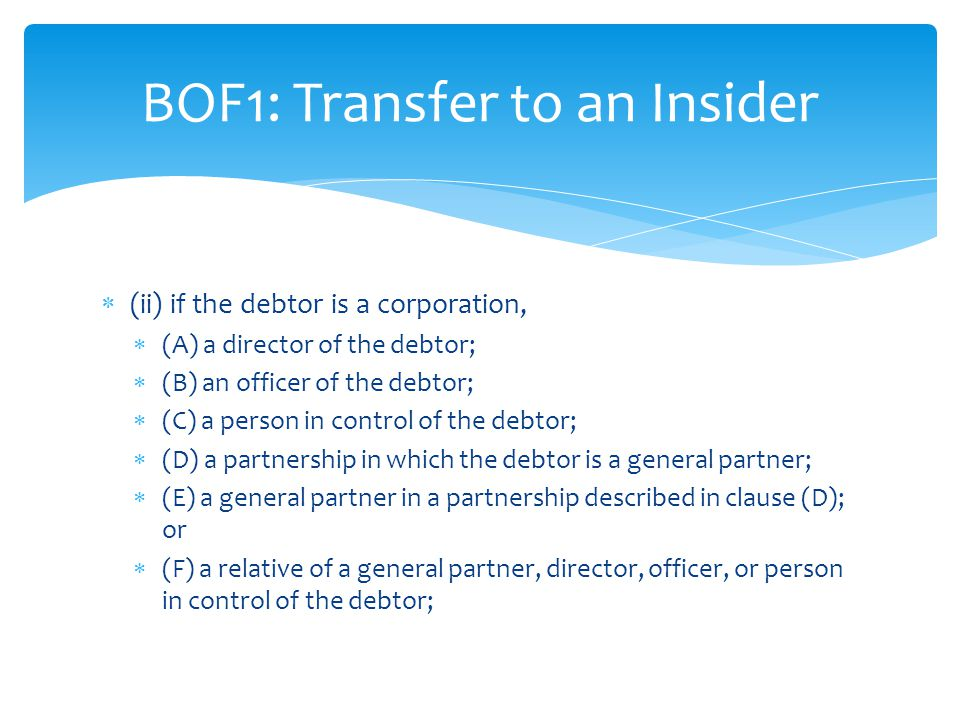 (ii) if the debtor is a corporation,  (A) a director of the debtor;  (B) an officer of the debtor;  (C) a person in control of the debtor;  (D) a partnership in which the debtor is a general partner;  (E) a general partner in a partnership described in clause (D); or  (F) a relative of a general partner, director, officer, or person in control of the debtor; BOF1: Transfer to an Insider
