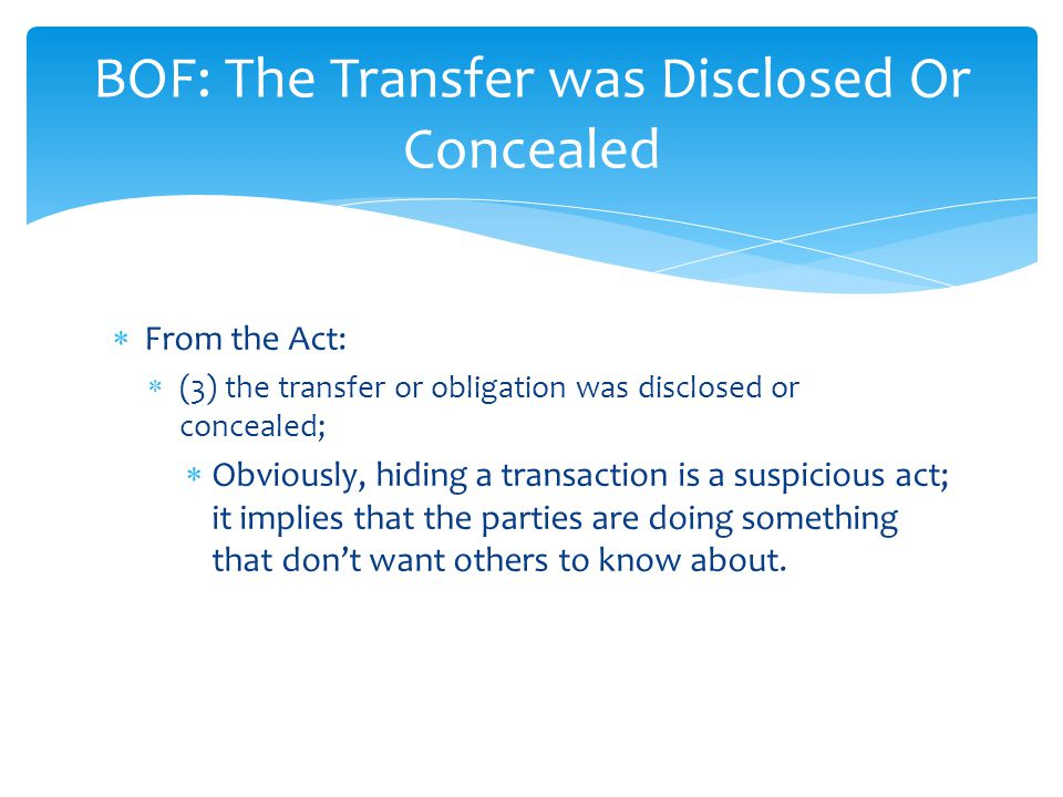  From the Act:  (3) the transfer or obligation was disclosed or concealed;  Obviously, hiding a transaction is a suspicious act; it implies that the parties are doing something that don't want others to know about.