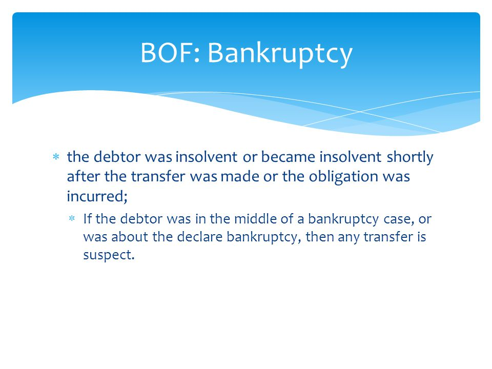  the debtor was insolvent or became insolvent shortly after the transfer was made or the obligation was incurred;  If the debtor was in the middle of a bankruptcy case, or was about the declare bankruptcy, then any transfer is suspect.