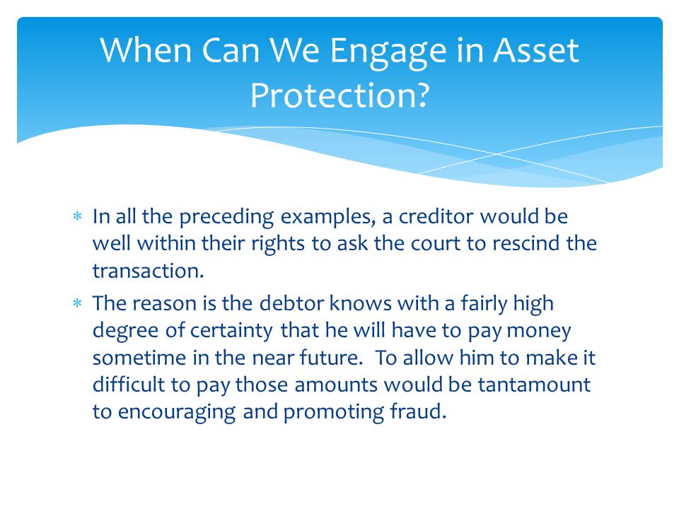 In general, we can't engage in asset protection when we know with a pretty high degree of certainty that a judgment, debt, payment, bankruptcy or the like is right around the corner.
