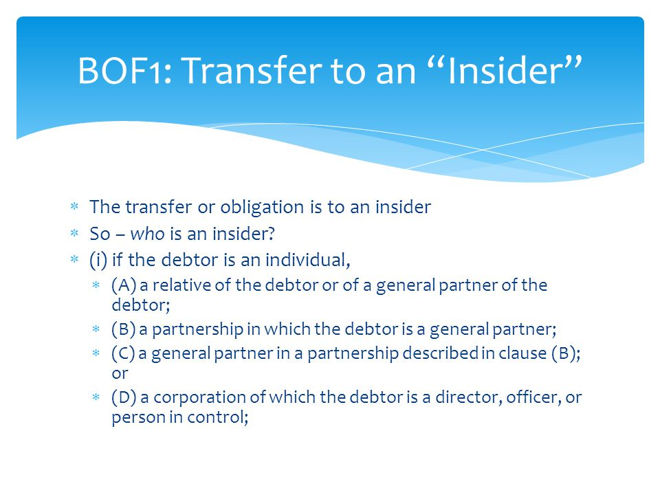  (ii) if the debtor is a corporation,  (A) a director of the debtor;  (B) an officer of the debtor;  (C) a person in control of the debtor;  (D) a partnership in which the debtor is a general partner;  (E) a general partner in a partnership described in clause (D); or  (F) a relative of a general partner, director, officer, or person in control of the debtor; BOF1: Transfer to an Insider