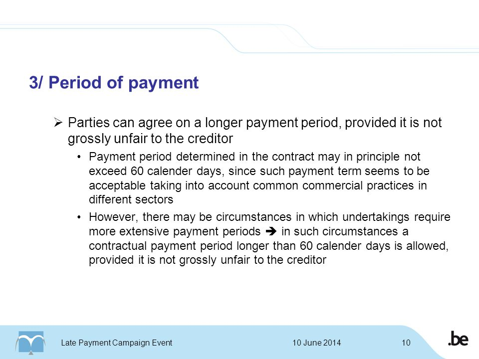 3/ Period of payment  Parties can agree on a longer payment period, provided it is not grossly unfair to the creditor Payment period determined in the contract may in principle not exceed 60 calender days, since such payment term seems to be acceptable taking into account common commercial practices in different sectors However, there may be circumstances in which undertakings require more extensive payment periods  in such circumstances a contractual payment period longer than 60 calender days is allowed, provided it is not grossly unfair to the creditor 10 June 2014Late Payment Campaign Event10