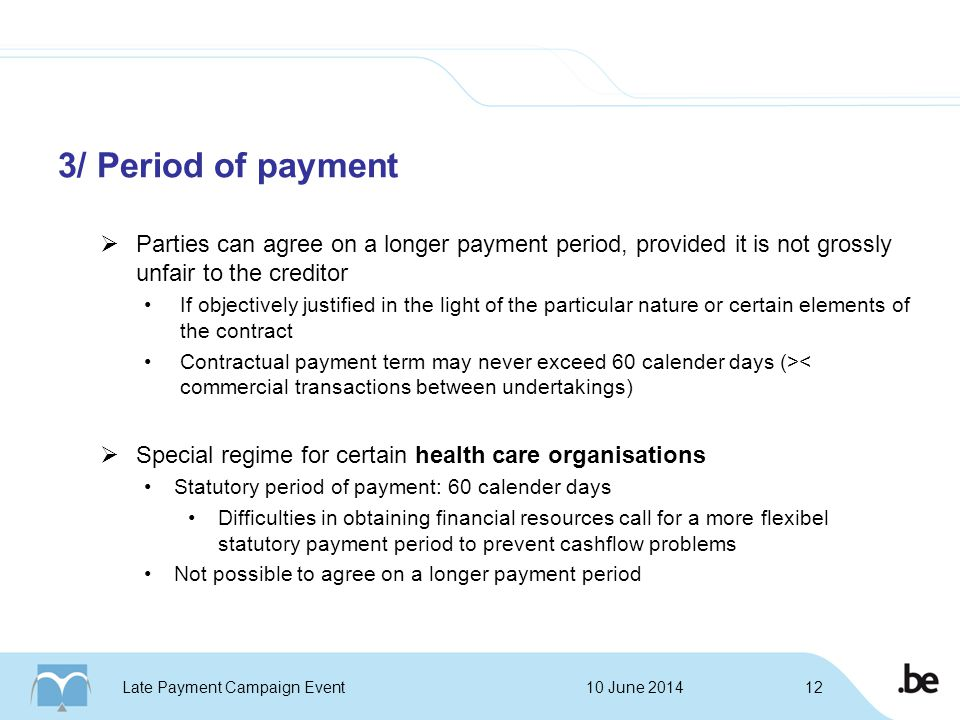 3/ Period of payment  Parties can agree on a longer payment period, provided it is not grossly unfair to the creditor If objectively justified in the light of the particular nature or certain elements of the contract Contractual payment term may never exceed 60 calender days (>< commercial transactions between undertakings)  Special regime for certain health care organisations Statutory period of payment: 60 calender days Difficulties in obtaining financial resources call for a more flexibel statutory payment period to prevent cashflow problems Not possible to agree on a longer payment period 10 June 2014Late Payment Campaign Event12