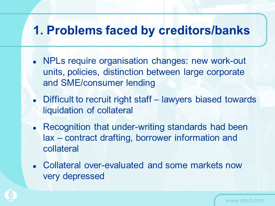1. Problems faced by creditors/banks NPLs require organisation changes: new work-out units, policies, distinction between large corporate and SME/cons