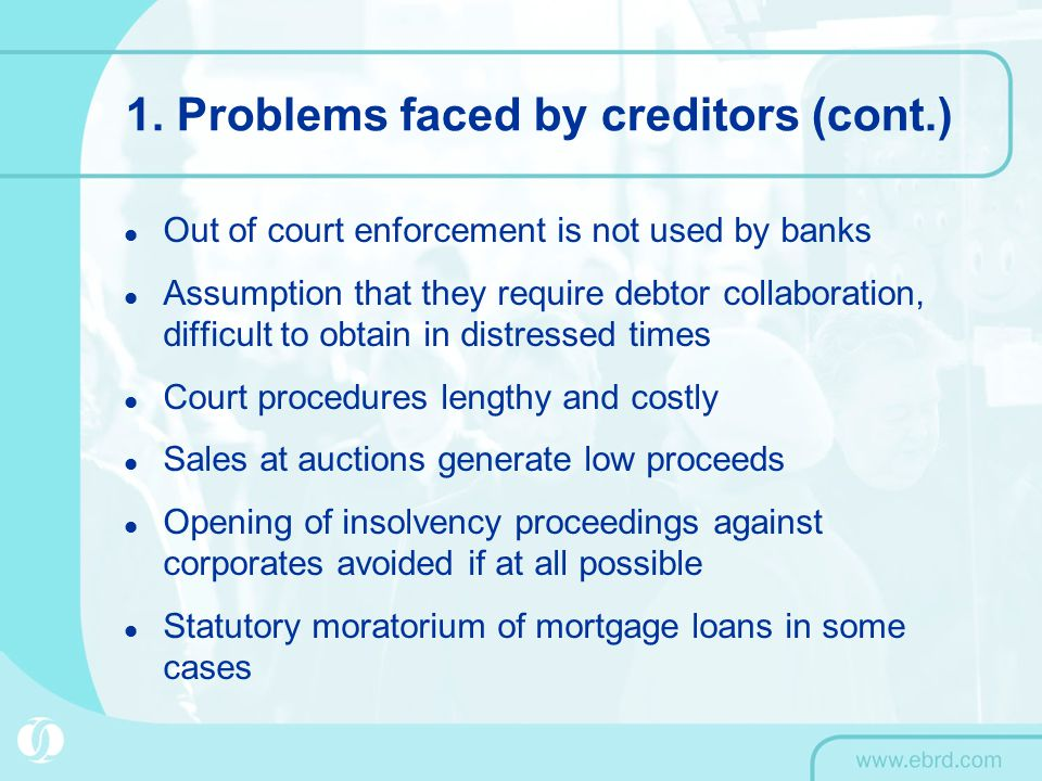 1. Problems faced by creditors (cont.) Out of court enforcement is not used by banks Assumption that they require debtor collaboration, difficult to o