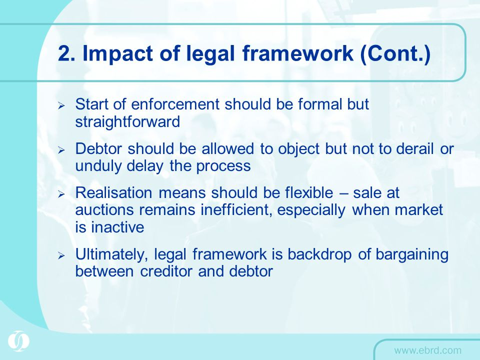 2. Impact of legal framework (Cont.)  Start of enforcement should be formal but straightforward  Debtor should be allowed to object but not to derai