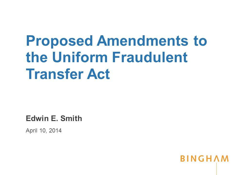 Proposed Amendments to the Uniform Fraudulent Transfer Act Edwin E. Smith April 10, 2014