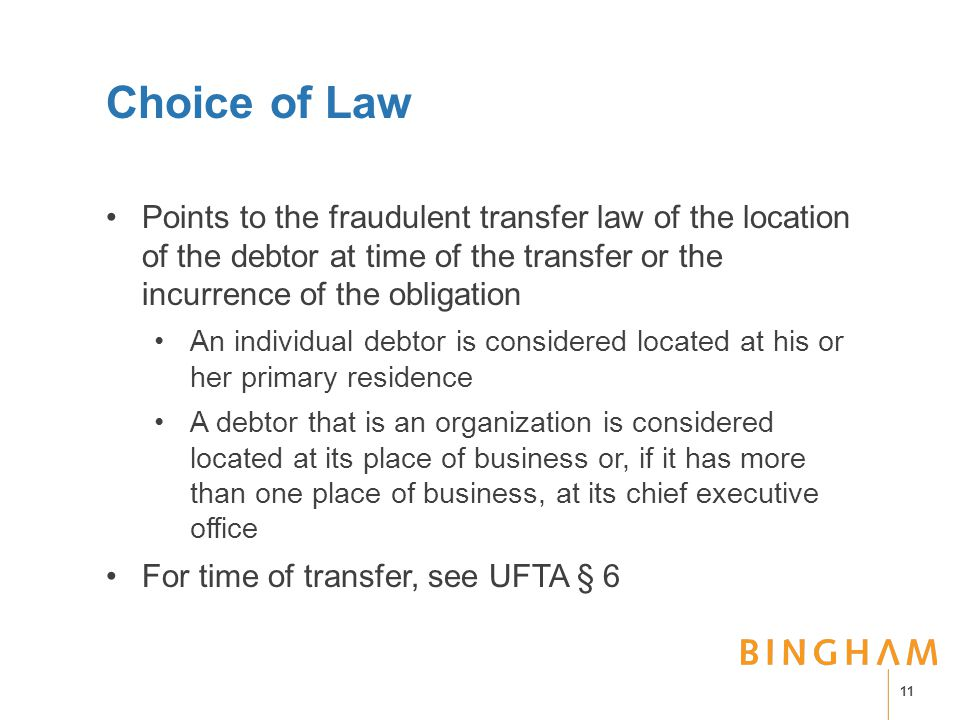 Choice of Law Points to the fraudulent transfer law of the location of the debtor at time of the transfer or the incurrence of the obligation An individual debtor is considered located at his or her primary residence A debtor that is an organization is considered located at its place of business or, if it has more than one place of business, at its chief executive office For time of transfer, see UFTA § 6 11