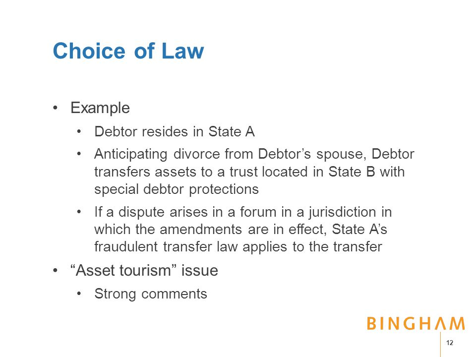 Choice of Law Example Debtor resides in State A Anticipating divorce from Debtor's spouse, Debtor transfers assets to a trust located in State B with special debtor protections If a dispute arises in a forum in a jurisdiction in which the amendments are in effect, State A's fraudulent transfer law applies to the transfer Asset tourism issue Strong comments 12
