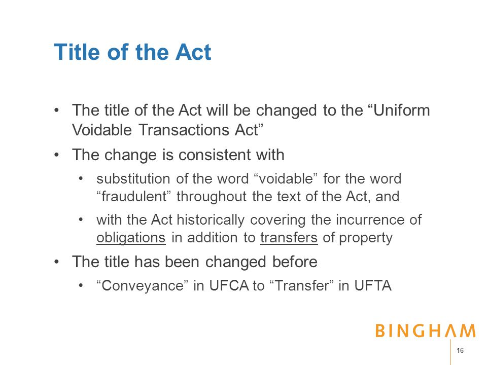 Title of the Act The title of the Act will be changed to the Uniform Voidable Transactions Act The change is consistent with substitution of the word voidable for the word fraudulent throughout the text of the Act, and with the Act historically covering the incurrence of obligations in addition to transfers of property The title has been changed before Conveyance in UFCA to Transfer in UFTA 16