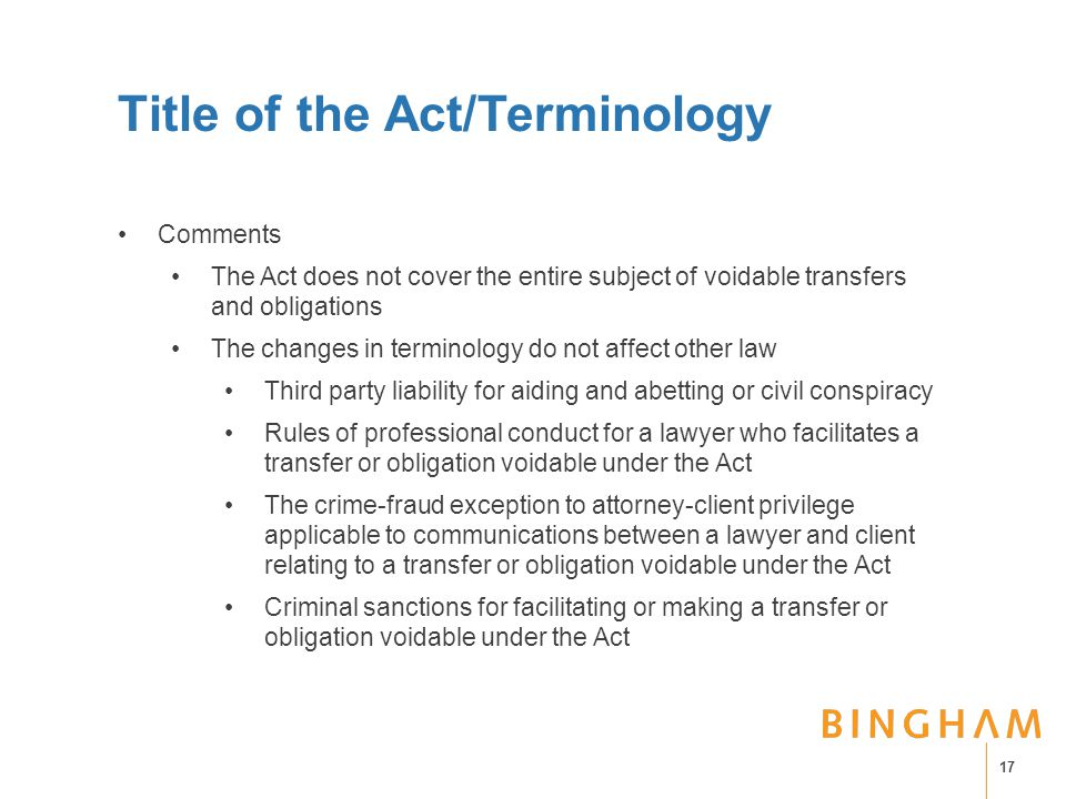 Title of the Act/Terminology Comments The Act does not cover the entire subject of voidable transfers and obligations The changes in terminology do not affect other law Third party liability for aiding and abetting or civil conspiracy Rules of professional conduct for a lawyer who facilitates a transfer or obligation voidable under the Act The crime-fraud exception to attorney-client privilege applicable to communications between a lawyer and client relating to a transfer or obligation voidable under the Act Criminal sanctions for facilitating or making a transfer or obligation voidable under the Act 17