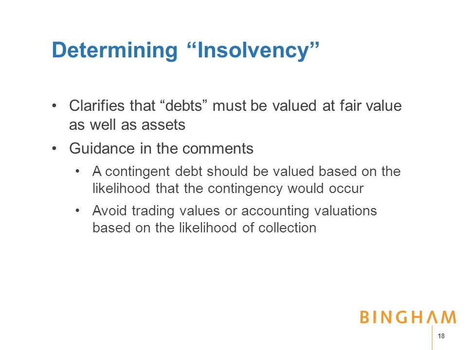 Determining Insolvency Clarifies that debts must be valued at fair value as well as assets Guidance in the comments A contingent debt should be valued based on the likelihood that the contingency would occur Avoid trading values or accounting valuations based on the likelihood of collection 18