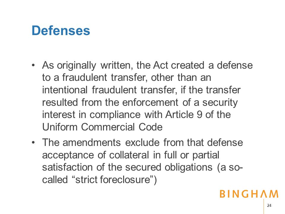 Defenses As originally written, the Act created a defense to a fraudulent transfer, other than an intentional fraudulent transfer, if the transfer resulted from the enforcement of a security interest in compliance with Article 9 of the Uniform Commercial Code The amendments exclude from that defense acceptance of collateral in full or partial satisfaction of the secured obligations (a so- called strict foreclosure ) 24