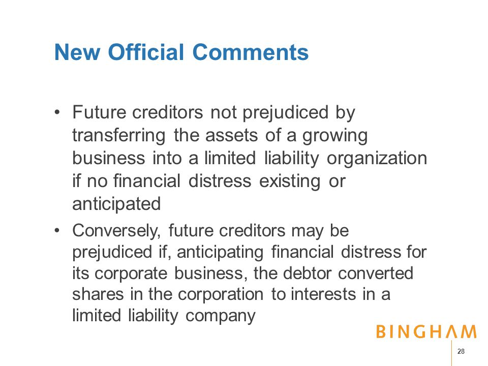 New Official Comments Future creditors not prejudiced by transferring the assets of a growing business into a limited liability organization if no financial distress existing or anticipated Conversely, future creditors may be prejudiced if, anticipating financial distress for its corporate business, the debtor converted shares in the corporation to interests in a limited liability company 28