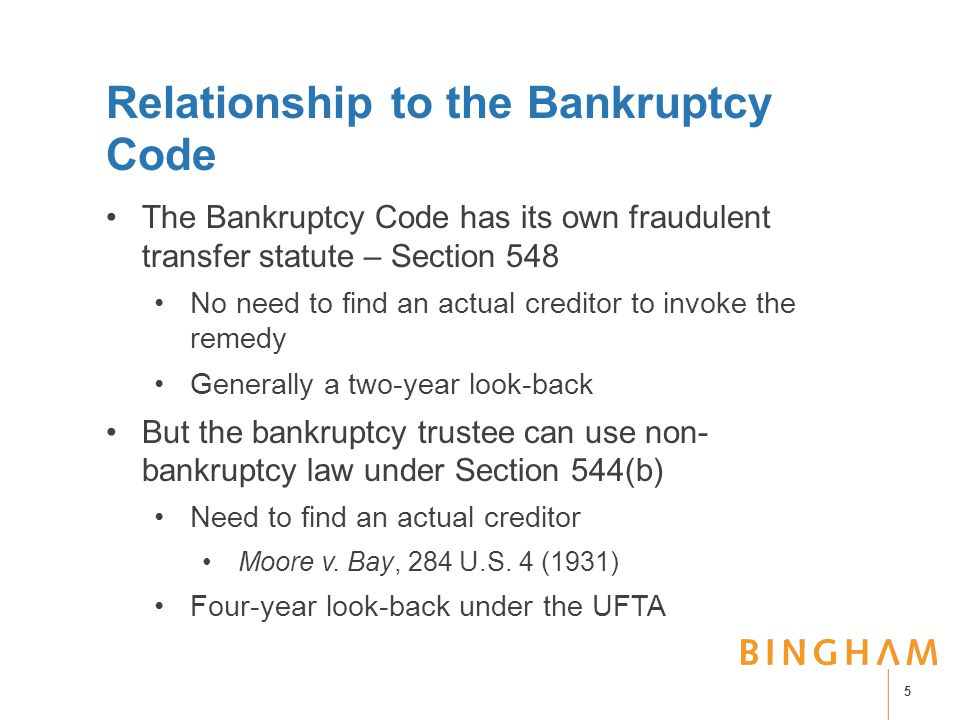 Relationship to the Bankruptcy Code The Bankruptcy Code has its own fraudulent transfer statute – Section 548 No need to find an actual creditor to invoke the remedy Generally a two-year look-back But the bankruptcy trustee can use non- bankruptcy law under Section 544(b) Need to find an actual creditor Moore v.