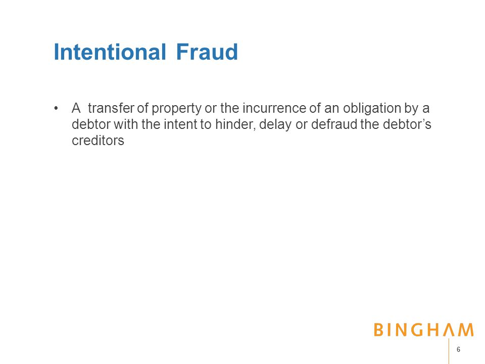 Intentional Fraud A transfer of property or the incurrence of an obligation by a debtor with the intent to hinder, delay or defraud the debtor's creditors 6