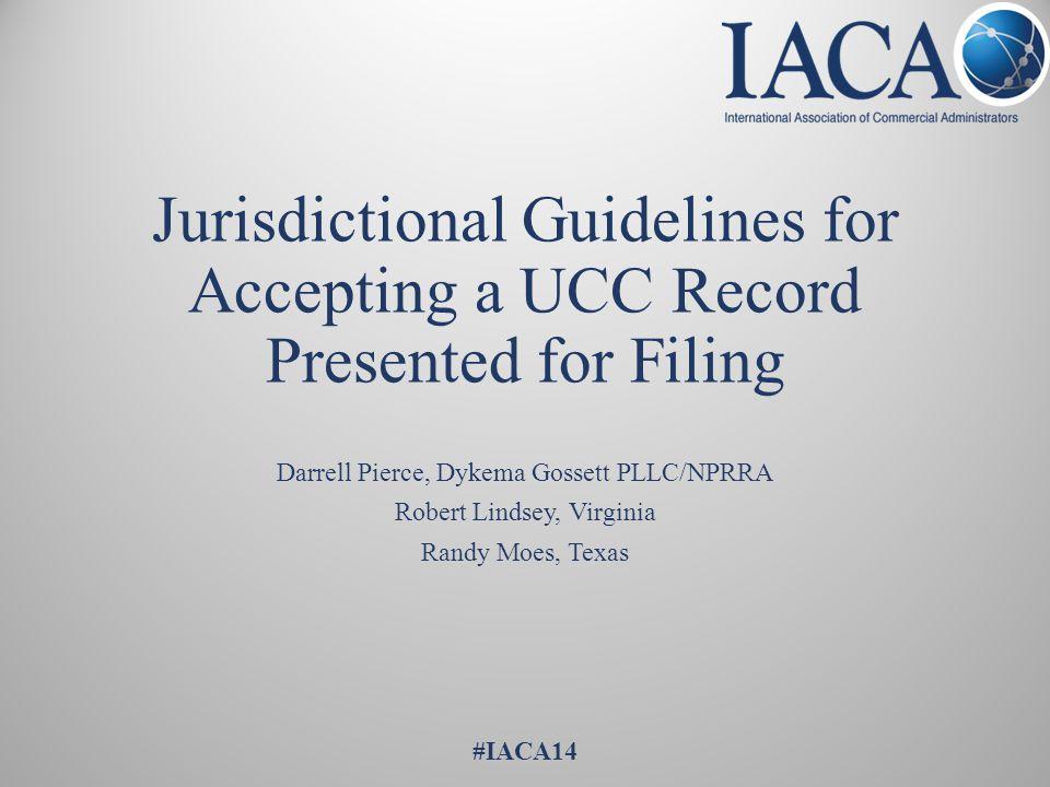 Jurisdictional Guidelines for Accepting a UCC Record Presented for Filing Darrell Pierce, Dykema Gossett PLLC/NPRRA Robert Lindsey, Virginia Randy Moes, Texas #IACA14