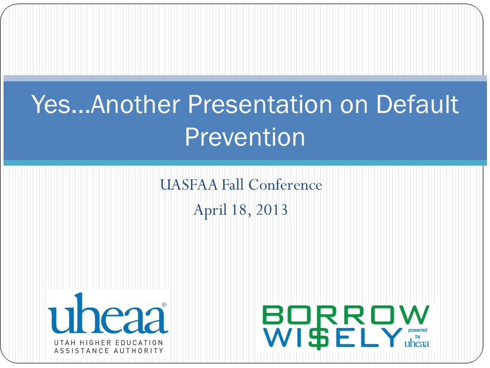 UASFAA Fall Conference April 18, 2013 Yes…Another Presentation on Default Prevention