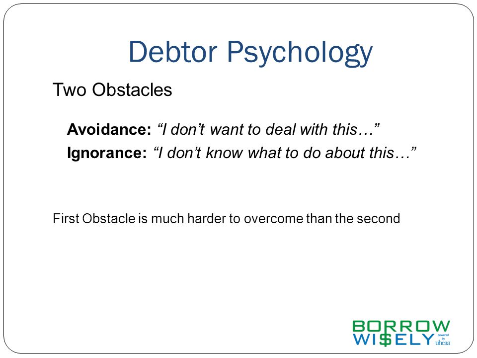 Debtor Psychology Two Obstacles Avoidance: I don't want to deal with this… Ignorance: I don't know what to do about this… First Obstacle is much harder to overcome than the second