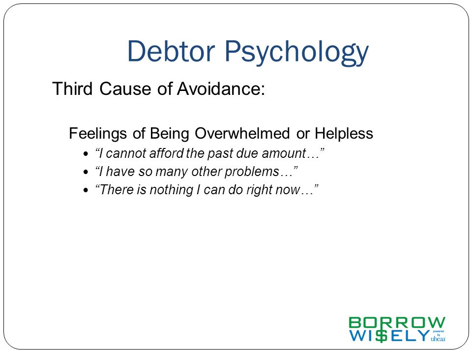 Debtor Psychology Third Cause of Avoidance: Feelings of Being Overwhelmed or Helpless I cannot afford the past due amount… I have so many other problems… There is nothing I can do right now…