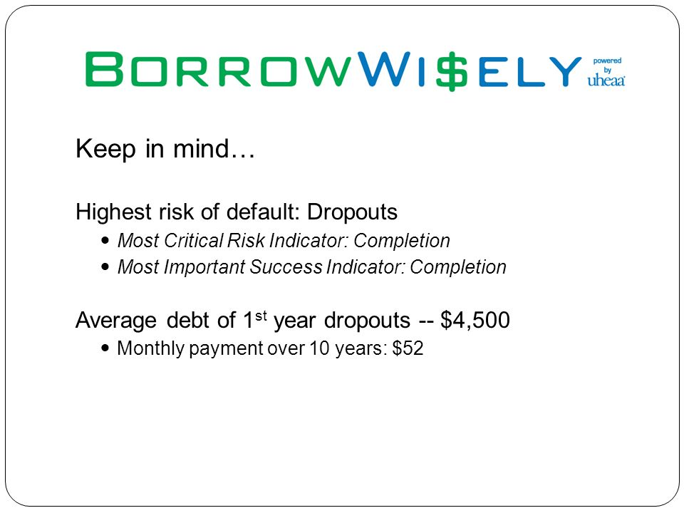 Keep in mind… Highest risk of default: Dropouts Most Critical Risk Indicator: Completion Most Important Success Indicator: Completion Average debt of 1 st year dropouts -- $4,500 Monthly payment over 10 years: $52