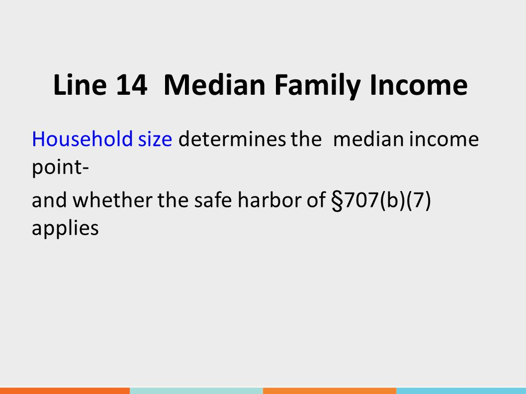 Line 14 Median Family Income Household size determines the median income point- and whether the safe harbor of § 707(b)(7) applies