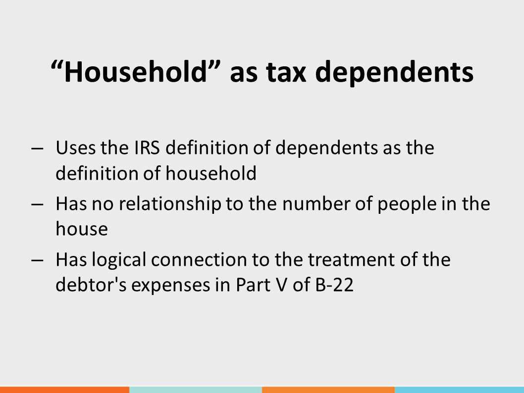 Household as tax dependents – Uses the IRS definition of dependents as the definition of household – Has no relationship to the number of people in the house – Has logical connection to the treatment of the debtor s expenses in Part V of B-22