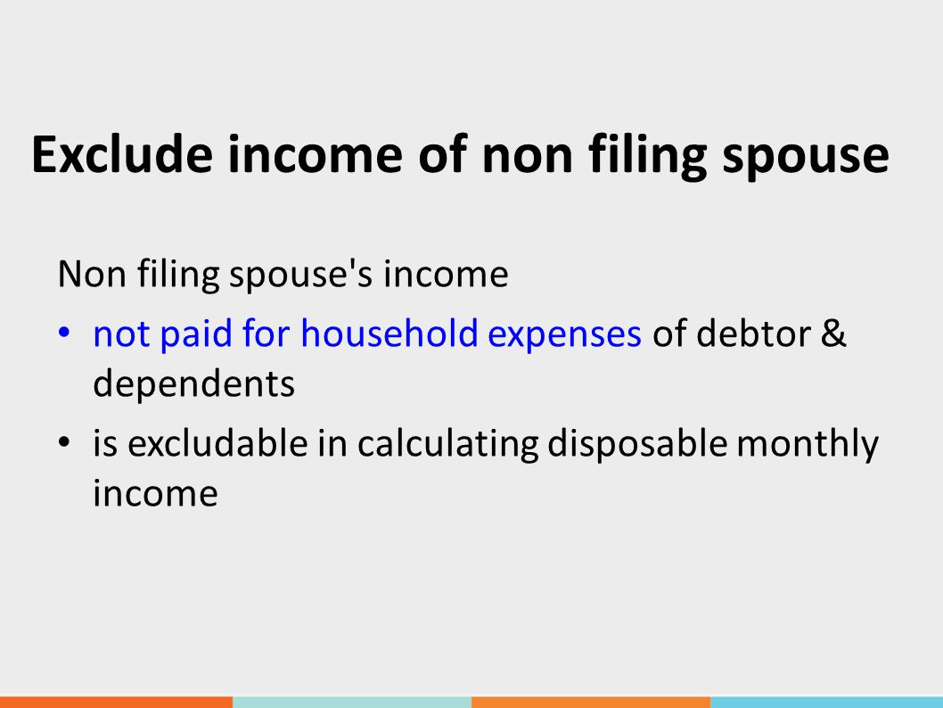 Exclude income of non filing spouse Non filing spouse s income not paid for household expenses of debtor & dependents is excludable in calculating disposable monthly income