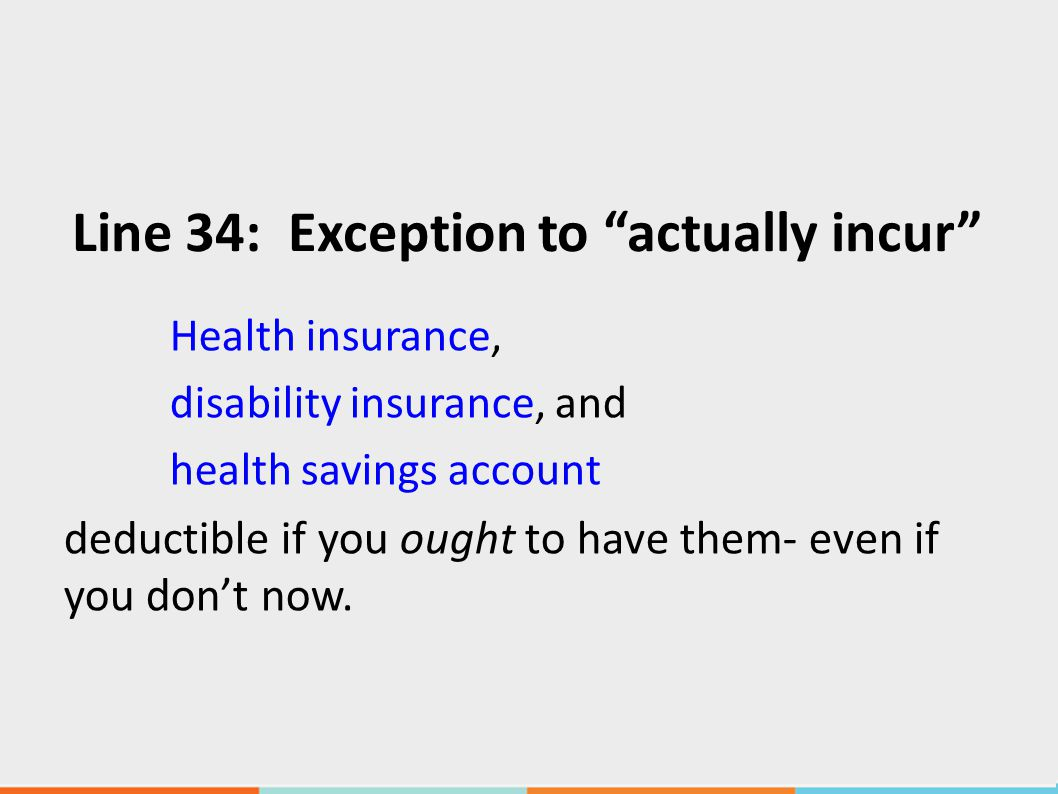 Line 34: Exception to actually incur Health insurance, disability insurance, and health savings account deductible if you ought to have them- even if you don't now.
