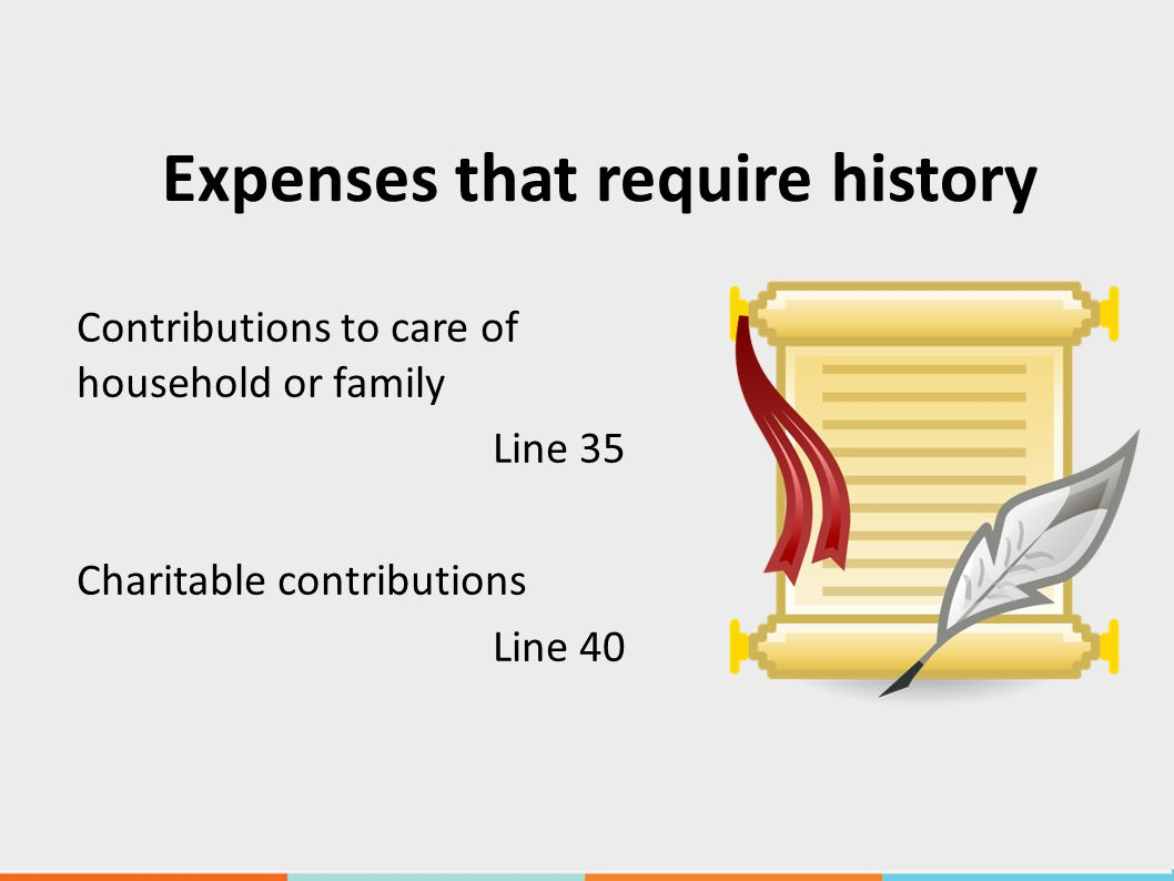 Expenses that require history Contributions to care of household or family Line 35 Charitable contributions Line 40