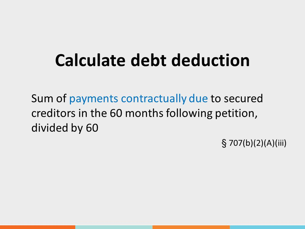 Calculate debt deduction Sum of payments contractually due to secured creditors in the 60 months following petition, divided by 60 § 707(b)(2)(A)(iii)