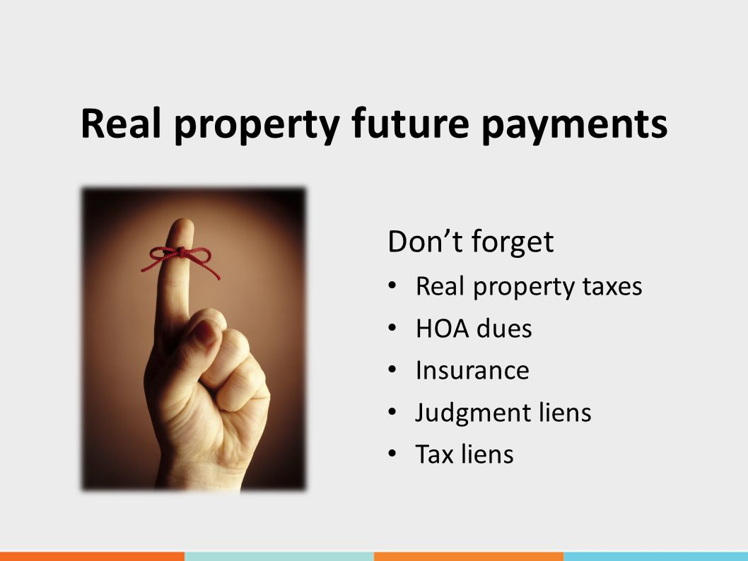 Real property future payments Don't forget Real property taxes HOA dues Insurance Judgment liens Tax liens