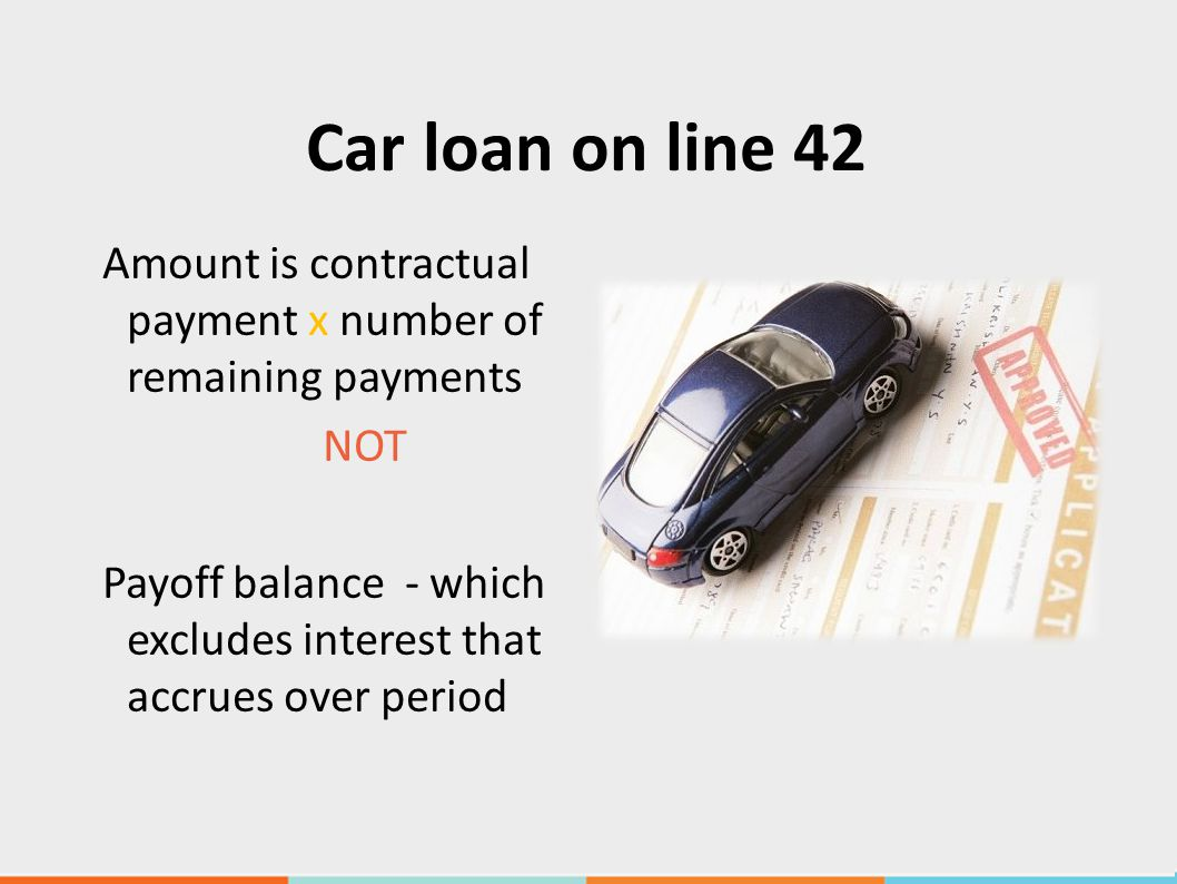 Car loan on line 42 Amount is contractual payment x number of remaining payments NOT Payoff balance - which excludes interest that accrues over period