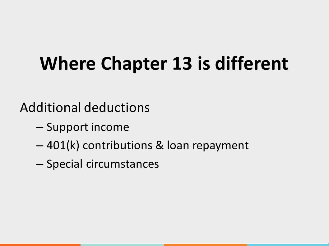 Where Chapter 13 is different Additional deductions – Support income – 401(k) contributions & loan repayment – Special circumstances