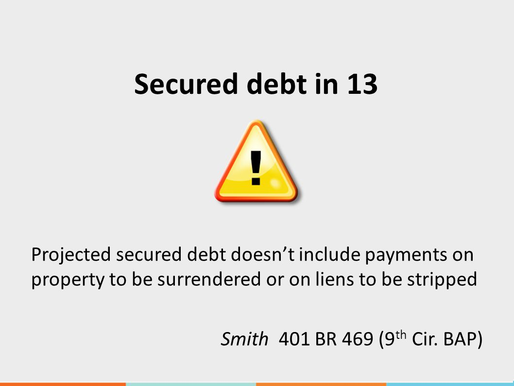Secured debt in 13 Projected secured debt doesn't include payments on property to be surrendered or on liens to be stripped Smith 401 BR 469 (9 th Cir.