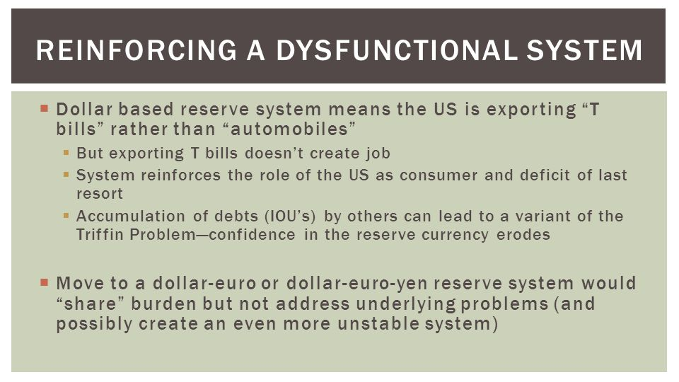  Dollar based reserve system means the US is exporting T bills rather than automobiles  But exporting T bills doesn't create job  System reinforces the role of the US as consumer and deficit of last resort  Accumulation of debts (IOU's) by others can lead to a variant of the Triffin Problem—confidence in the reserve currency erodes  Move to a dollar-euro or dollar-euro-yen reserve system would share burden but not address underlying problems (and possibly create an even more unstable system) REINFORCING A DYSFUNCTIONAL SYSTEM